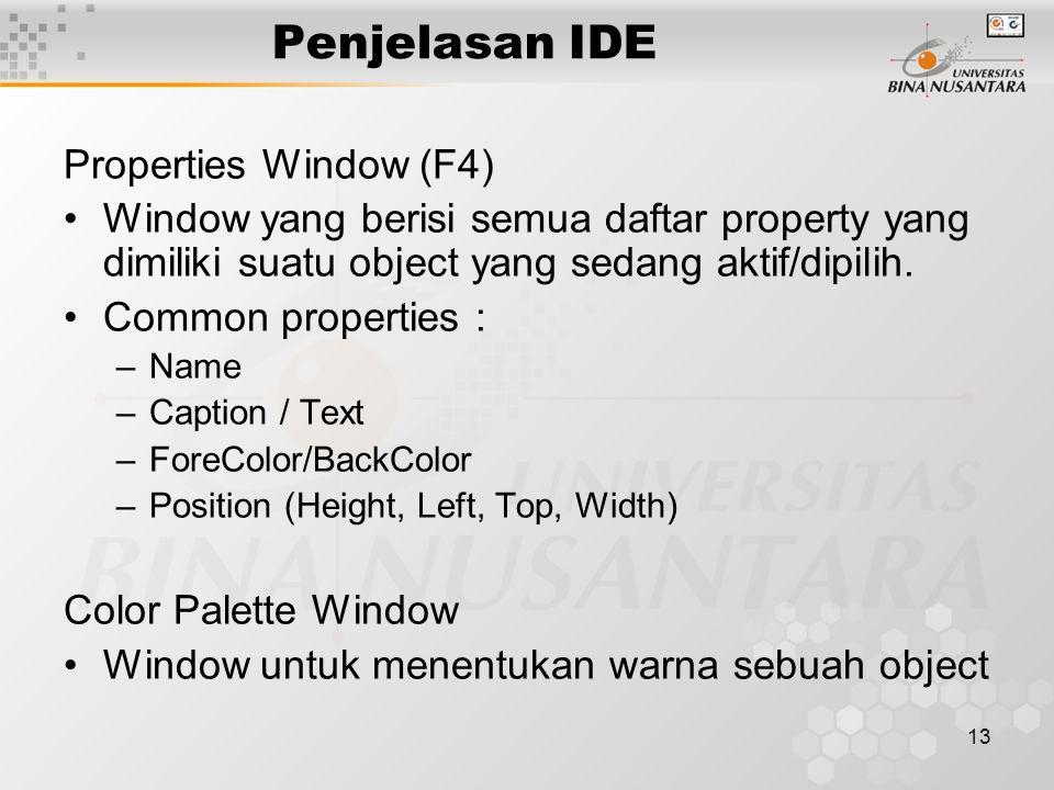 13 Penjelasan IDE Properties Window (F4) Window yang berisi semua daftar property yang dimiliki suatu object yang sedang aktif/dipilih.