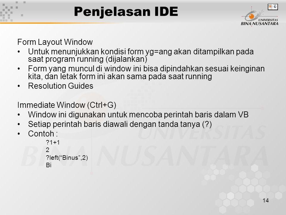 14 Penjelasan IDE Form Layout Window Untuk menunjukkan kondisi form yg=ang akan ditampilkan pada saat program running (dijalankan) Form yang muncul di window ini bisa dipindahkan sesuai keinginan kita, dan letak form ini akan sama pada saat running Resolution Guides Immediate Window (Ctrl+G) Window ini digunakan untuk mencoba perintah baris dalam VB Setiap perintah baris diawali dengan tanda tanya ( ) Contoh : 1+1 2 left( Binus ,2) Bi