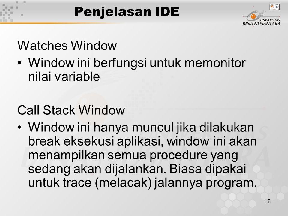 16 Penjelasan IDE Watches Window Window ini berfungsi untuk memonitor nilai variable Call Stack Window Window ini hanya muncul jika dilakukan break eksekusi aplikasi, window ini akan menampilkan semua procedure yang sedang akan dijalankan.