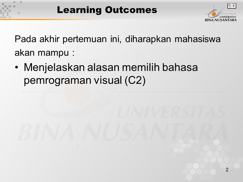 2 Learning Outcomes Pada akhir pertemuan ini, diharapkan mahasiswa akan mampu : Menjelaskan alasan memilih bahasa pemrograman visual (C2)