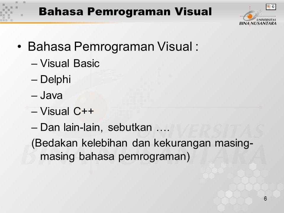 6 Bahasa Pemrograman Visual Bahasa Pemrograman Visual : –Visual Basic –Delphi –Java –Visual C++ –Dan lain-lain, sebutkan ….
