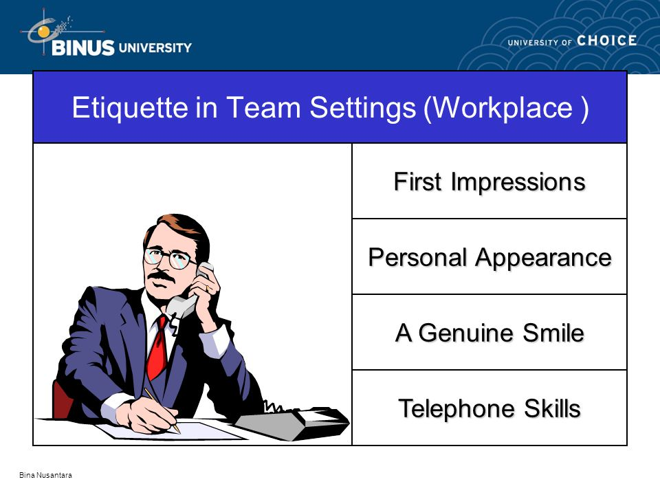 Bina Nusantara Etiquette in Team Settings (Workplace ) First Impressions Personal Appearance A Genuine Smile Telephone Skills