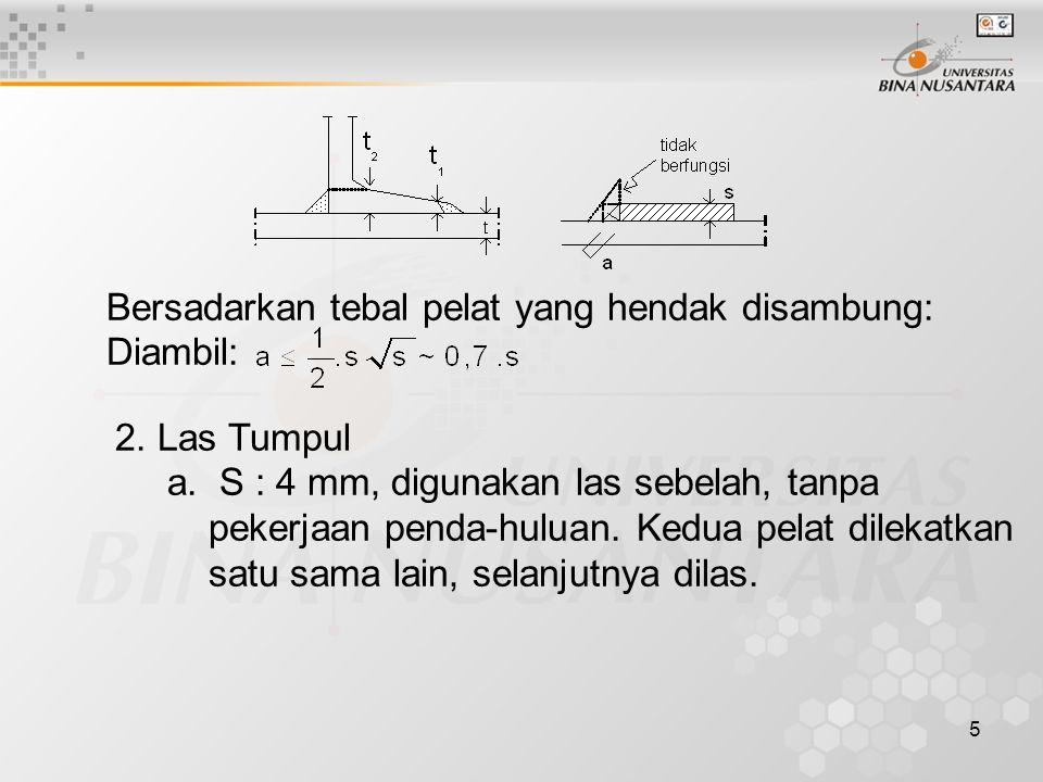 5 Bersadarkan tebal pelat yang hendak disambung: Diambil: 2. Las Tumpul a. S : 4 mm, digunakan las sebelah, tanpa pekerjaan penda-huluan. Kedua pelat