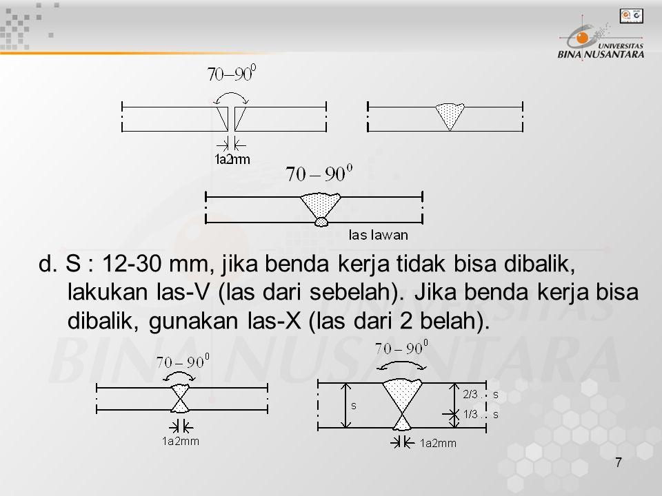 7 d. S : 12-30 mm, jika benda kerja tidak bisa dibalik, lakukan las-V (las dari sebelah). Jika benda kerja bisa dibalik, gunakan las-X (las dari 2 bel