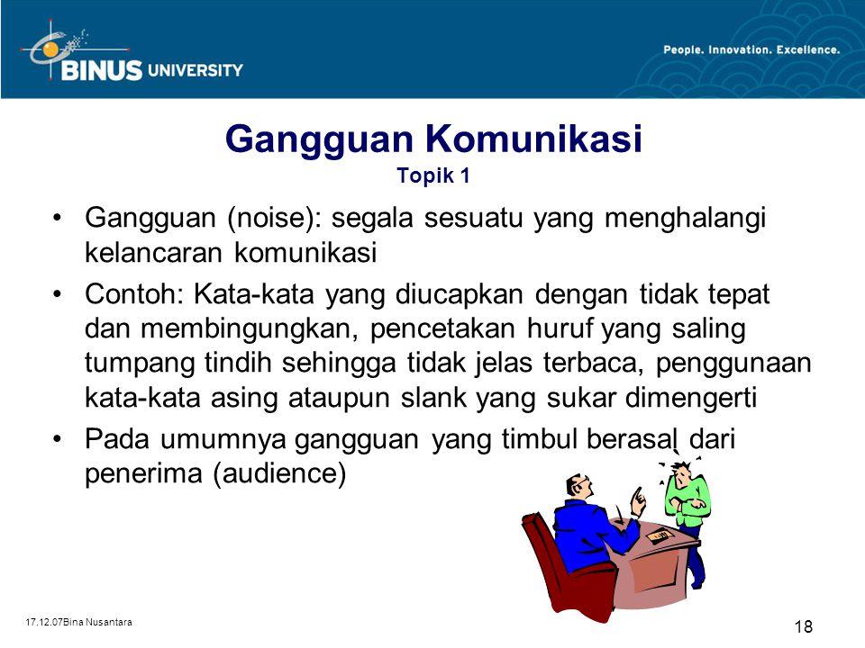 17.12.07Bina Nusantara 18 Gangguan Komunikasi Topik 1 Gangguan (noise): segala sesuatu yang menghalangi kelancaran komunikasi Contoh: Kata-kata yang d