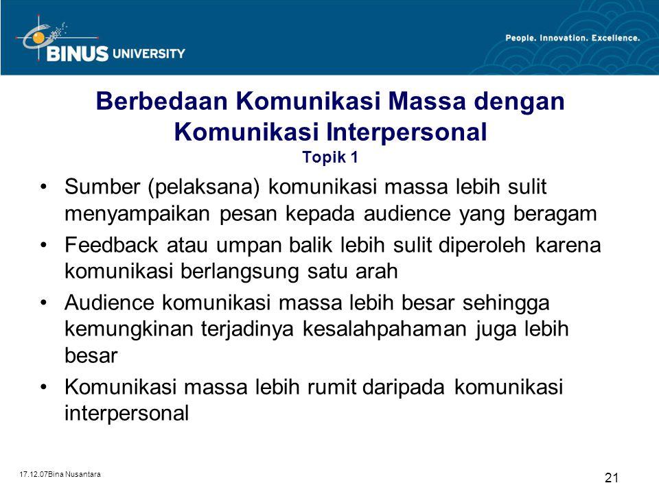 17.12.07Bina Nusantara 21 Berbedaan Komunikasi Massa dengan Komunikasi Interpersonal Topik 1 Sumber (pelaksana) komunikasi massa lebih sulit menyampai