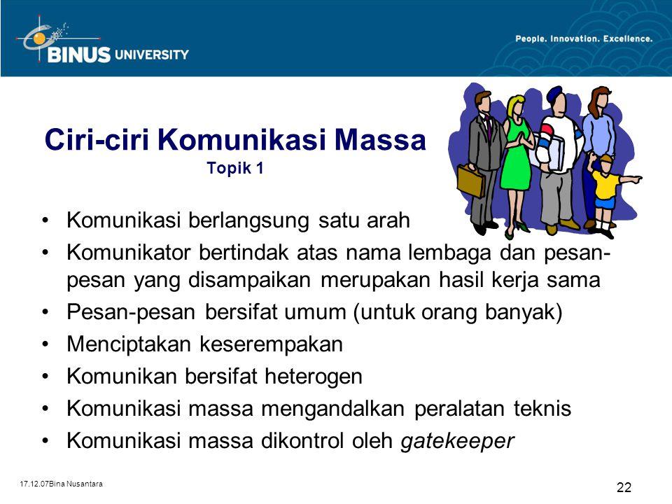 17.12.07Bina Nusantara 22 Ciri-ciri Komunikasi Massa Topik 1 Komunikasi berlangsung satu arah Komunikator bertindak atas nama lembaga dan pesan- pesan