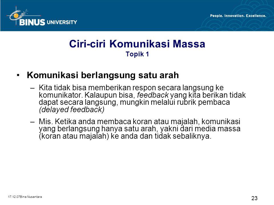 17.12.07Bina Nusantara 23 Ciri-ciri Komunikasi Massa Topik 1 Komunikasi berlangsung satu arah –Kita tidak bisa memberikan respon secara langsung ke ko