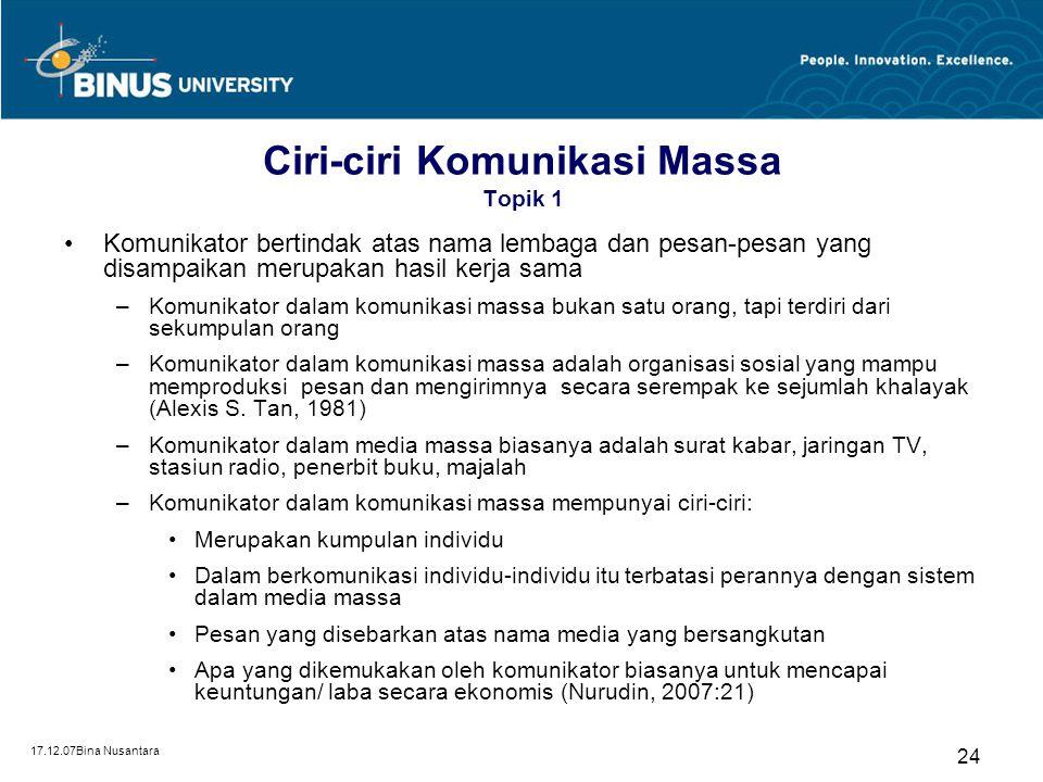 17.12.07Bina Nusantara 24 Ciri-ciri Komunikasi Massa Topik 1 Komunikator bertindak atas nama lembaga dan pesan-pesan yang disampaikan merupakan hasil