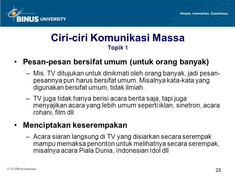 17.12.07Bina Nusantara 25 Ciri-ciri Komunikasi Massa Topik 1 Pesan-pesan bersifat umum (untuk orang banyak) –Mis. TV ditujukan untuk dinikmati oleh or
