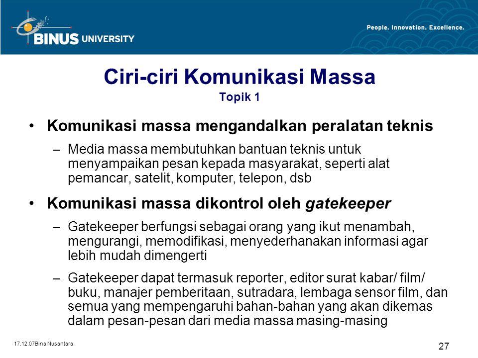 17.12.07Bina Nusantara 27 Ciri-ciri Komunikasi Massa Topik 1 Komunikasi massa mengandalkan peralatan teknis –Media massa membutuhkan bantuan teknis un