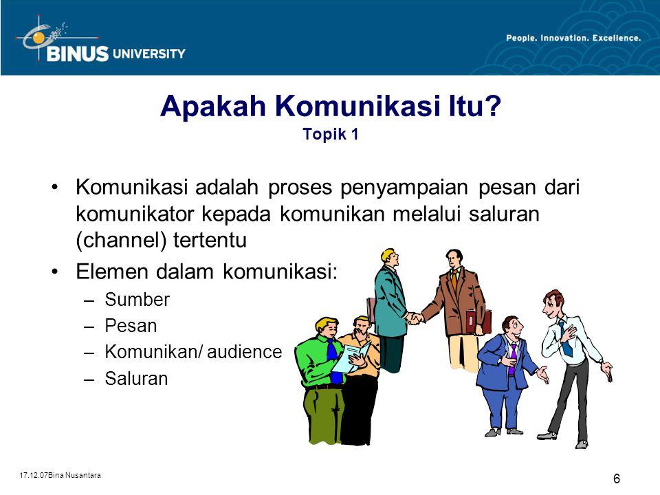 17.12.07Bina Nusantara 6 Apakah Komunikasi Itu? Topik 1 Komunikasi adalah proses penyampaian pesan dari komunikator kepada komunikan melalui saluran (
