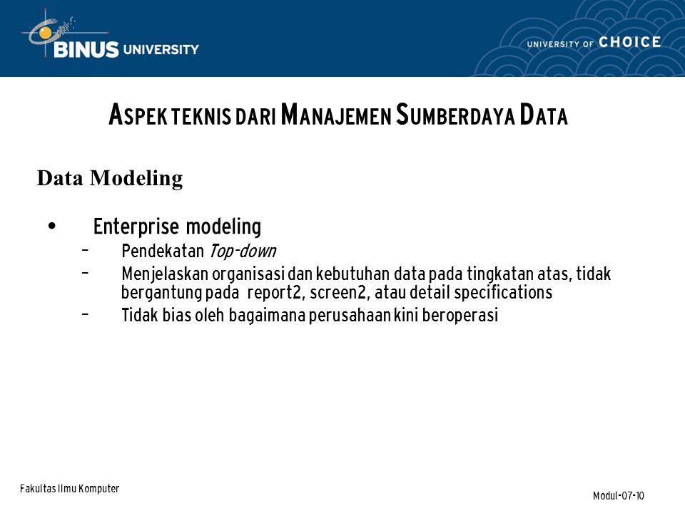Fakultas Ilmu Komputer Modul-07-10 Enterprise modeling – Pendekatan Top-down – Menjelaskan organisasi dan kebutuhan data pada tingkatan atas, tidak bergantung pada report2, screen2, atau detail specifications – Tidak bias oleh bagaimana perusahaan kini beroperasi A SPEK TEKNIS DARI M ANAJEMEN S UMBERDAYA D ATA Data Modeling