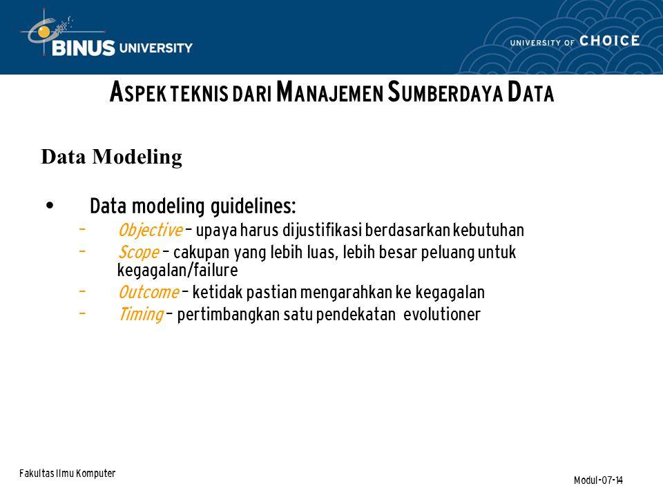 Fakultas Ilmu Komputer Modul-07-14 Data modeling guidelines: – Objective – upaya harus dijustifikasi berdasarkan kebutuhan – Scope – cakupan yang lebih luas, lebih besar peluang untuk kegagalan/failure – Outcome – ketidak pastian mengarahkan ke kegagalan – Timing – pertimbangkan satu pendekatan evolutioner A SPEK TEKNIS DARI M ANAJEMEN S UMBERDAYA D ATA Data Modeling