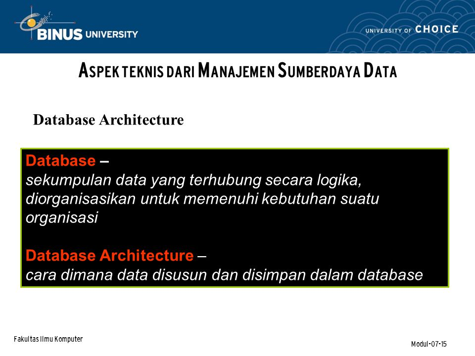 Fakultas Ilmu Komputer Modul-07-15 A SPEK TEKNIS DARI M ANAJEMEN S UMBERDAYA D ATA Database Architecture Database – sekumpulan data yang terhubung secara logika, diorganisasikan untuk memenuhi kebutuhan suatu organisasi Database Architecture – cara dimana data disusun dan disimpan dalam database