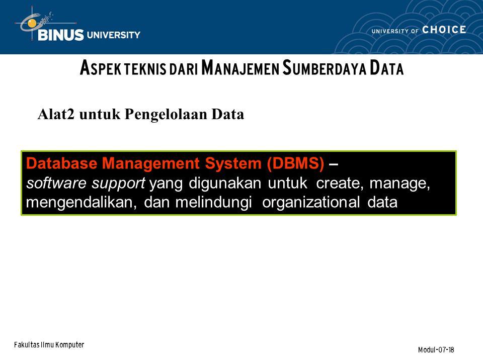 Fakultas Ilmu Komputer Modul-07-18 A SPEK TEKNIS DARI M ANAJEMEN S UMBERDAYA D ATA Database Management System (DBMS) – software support yang digunakan untuk create, manage, mengendalikan, dan melindungi organizational data Alat2 untuk Pengelolaan Data