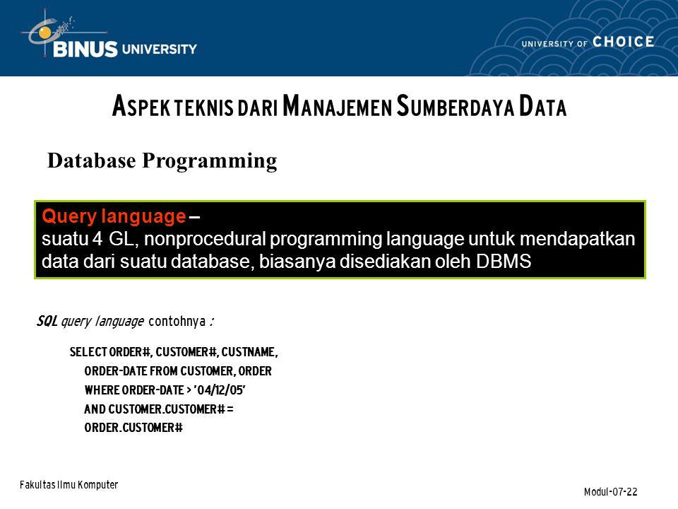 Fakultas Ilmu Komputer Modul-07-22 A SPEK TEKNIS DARI M ANAJEMEN S UMBERDAYA D ATA Database Programming Query language – suatu 4 GL, nonprocedural programming language untuk mendapatkan data dari suatu database, biasanya disediakan oleh DBMS SQL query language contohnya : SELECT ORDER#, CUSTOMER#, CUSTNAME, ORDER-DATE FROM CUSTOMER, ORDER WHERE ORDER-DATE > '04/12/05' AND CUSTOMER.CUSTOMER# = ORDER.CUSTOMER#