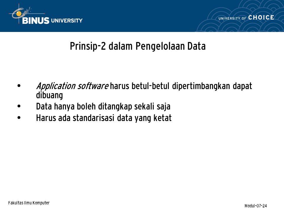 Fakultas Ilmu Komputer Modul-07-24 Application software harus betul-betul dipertimbangkan dapat dibuang Data hanya boleh ditangkap sekali saja Harus ada standarisasi data yang ketat Prinsip-2 dalam Pengelolaan Data