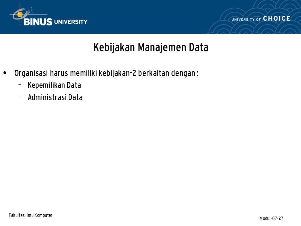 Fakultas Ilmu Komputer Modul-07-27 Kebijakan Manajemen Data Organisasi harus memiliki kebijakan-2 berkaitan dengan : – Kepemilikan Data – Administrasi Data