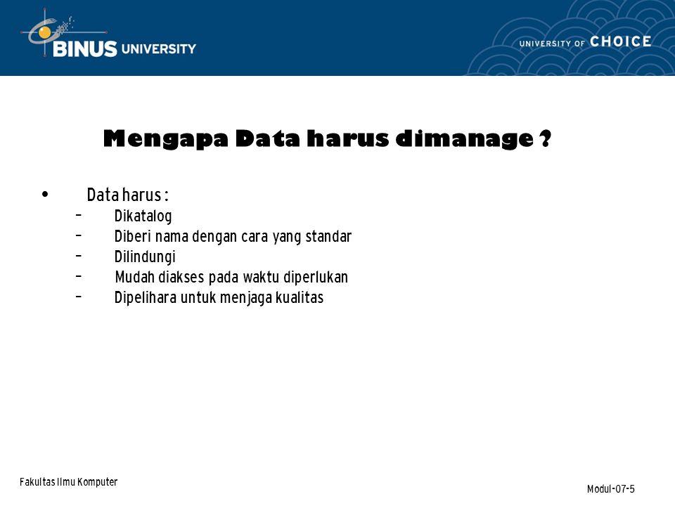 Fakultas Ilmu Komputer Modul-07-5 Data harus : – Dikatalog – Diberi nama dengan cara yang standar – Dilindungi – Mudah diakses pada waktu diperlukan – Dipelihara untuk menjaga kualitas Mengapa Data harus dimanage ?