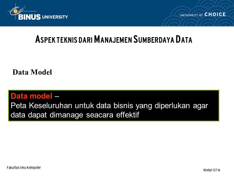 Fakultas Ilmu Komputer Modul-07-6 A SPEK TEKNIS DARI M ANAJEMEN S UMBERDAYA D ATA Data model – Peta Keseluruhan untuk data bisnis yang diperlukan agar data dapat dimanage seacara effektif Data Model