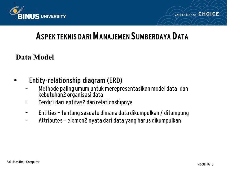 Fakultas Ilmu Komputer Modul-07-8 Entity-relationship diagram (ERD) – Methode paling umum untuk merepresentasikan model data dan kebutuhan2 organisasi data – Terdiri dari entitas2 dan relationshipnya – Entities – tentang sesuatu dimana data dikumpulkan / ditampung – Attributes – elemen2 nyata dari data yang harus dikumpulkan A SPEK TEKNIS DARI M ANAJEMEN S UMBERDAYA D ATA Data Model