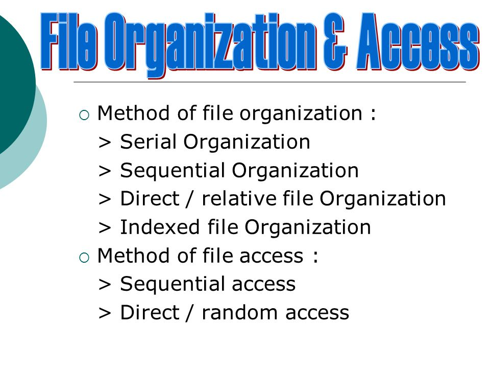  Method of file organization : > Serial Organization > Sequential Organization > Direct / relative file Organization > Indexed file Organization  Method of file access : > Sequential access > Direct / random access