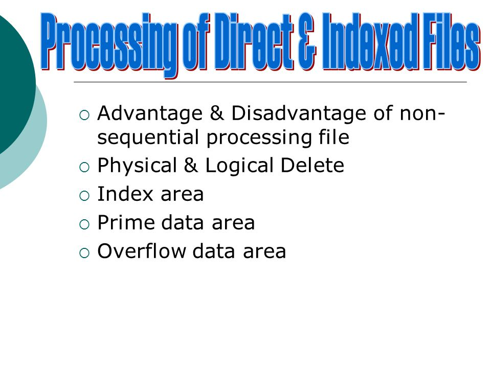  Advantage & Disadvantage of non- sequential processing file  Physical & Logical Delete  Index area  Prime data area  Overflow data area