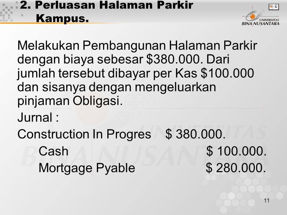 11 2. Perluasan Halaman Parkir Kampus. Melakukan Pembangunan Halaman Parkir dengan biaya sebesar $380.000. Dari jumlah tersebut dibayar per Kas $100.0