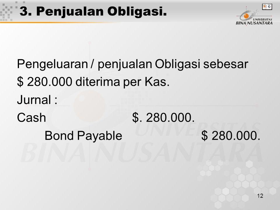 12 3. Penjualan Obligasi. Pengeluaran / penjualan Obligasi sebesar $ 280.000 diterima per Kas. Jurnal : Cash $. 280.000. Bond Payable $ 280.000.