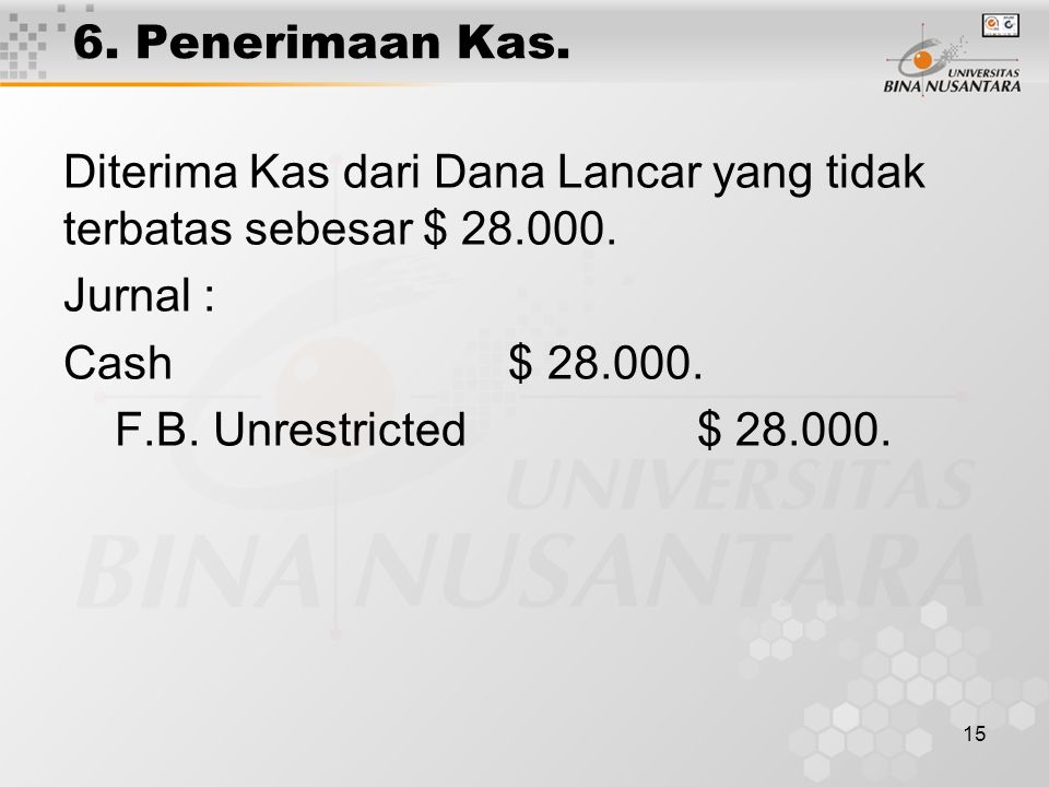 15 6. Penerimaan Kas. Diterima Kas dari Dana Lancar yang tidak terbatas sebesar $ 28.000. Jurnal : Cash $ 28.000. F.B. Unrestricted $ 28.000.