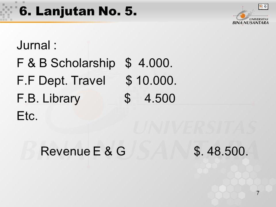 7 6. Lanjutan No. 5. Jurnal : F & B Scholarship $ 4.000. F.F Dept. Travel $ 10.000. F.B. Library $ 4.500 Etc. Revenue E & G $. 48.500.