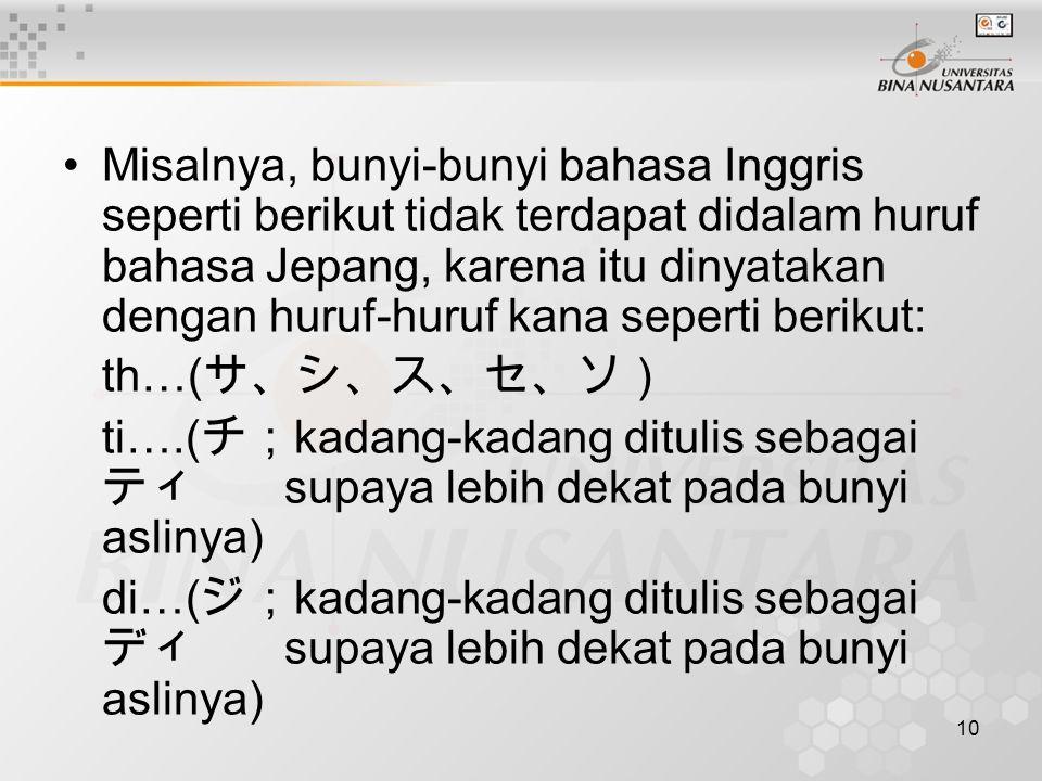 10 Misalnya, bunyi-bunyi bahasa Inggris seperti berikut tidak terdapat didalam huruf bahasa Jepang, karena itu dinyatakan dengan huruf-huruf kana seperti berikut: th…( サ、シ、ス、セ、ソ) ti….( チ; kadang-kadang ditulis sebagai ティ supaya lebih dekat pada bunyi aslinya) di…( ジ; kadang-kadang ditulis sebagai ディ supaya lebih dekat pada bunyi aslinya)
