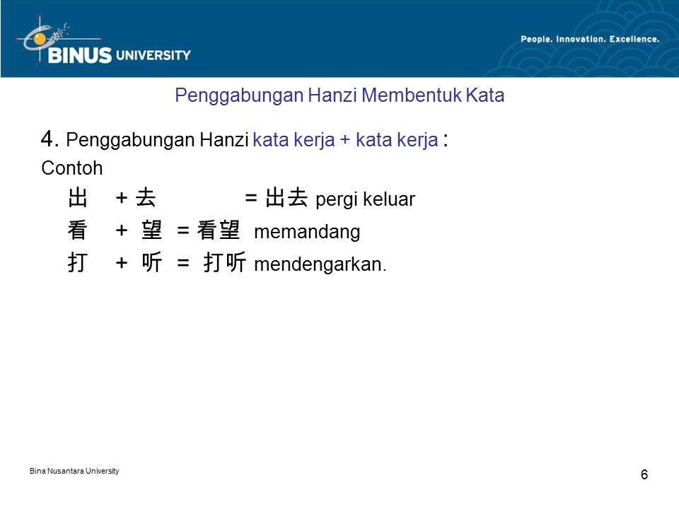 Bina Nusantara University 6 Penggabungan Hanzi Membentuk Kata 4. Penggabungan Hanzi kata kerja + kata kerja : Contoh 出 + 去 = 出去 pergi keluar 看 + 望 = 看
