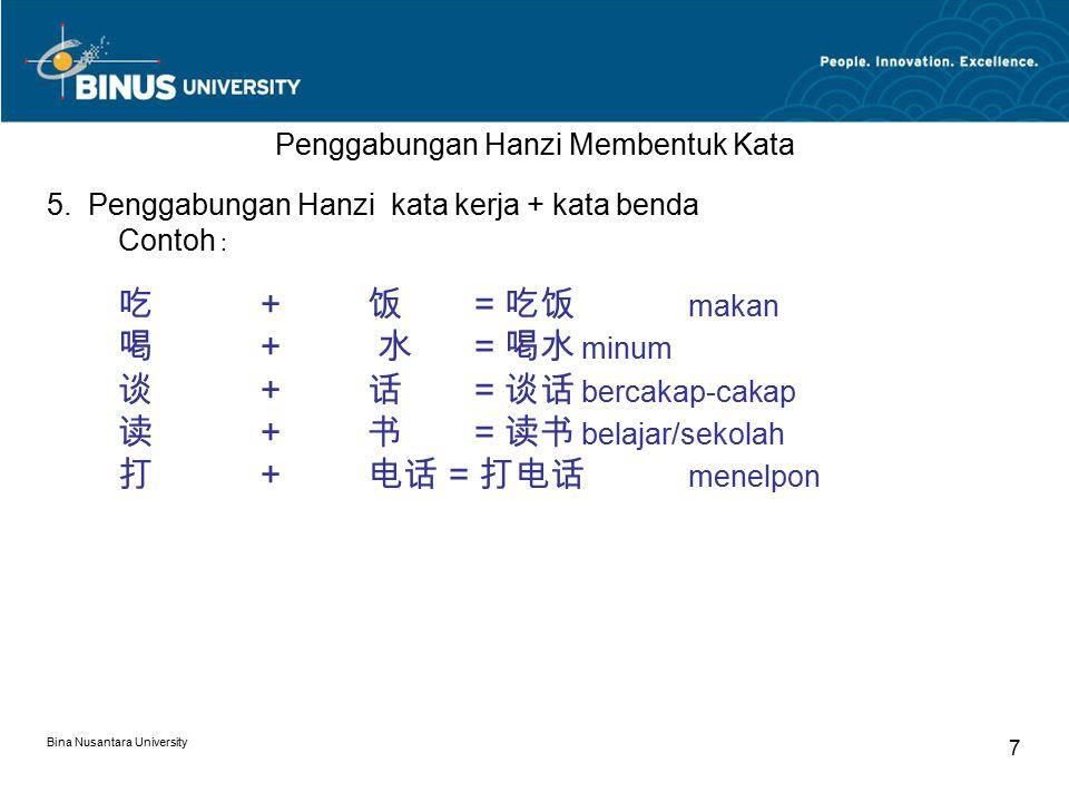 Bina Nusantara University 7 Penggabungan Hanzi Membentuk Kata 5. Penggabungan Hanzi kata kerja + kata benda Contoh : 吃 + 饭 = 吃饭 makan 喝 + 水 = 喝水 minum