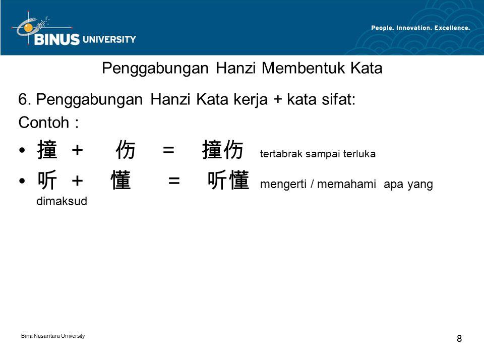 Bina Nusantara University 8 Penggabungan Hanzi Membentuk Kata 6. Penggabungan Hanzi Kata kerja + kata sifat: Contoh : 撞+伤 = 撞伤 tertabrak sampai terluk