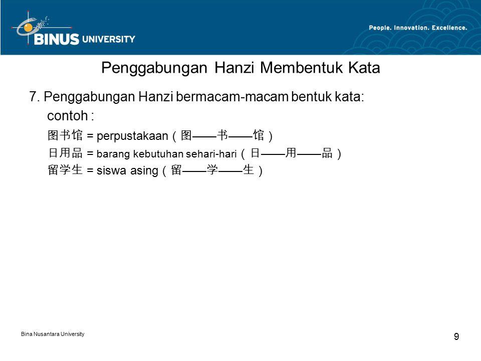 Bina Nusantara University 9 Penggabungan Hanzi Membentuk Kata 7. Penggabungan Hanzi bermacam-macam bentuk kata: contoh : 图书馆 = perpustakaan (图 —— 书 ——