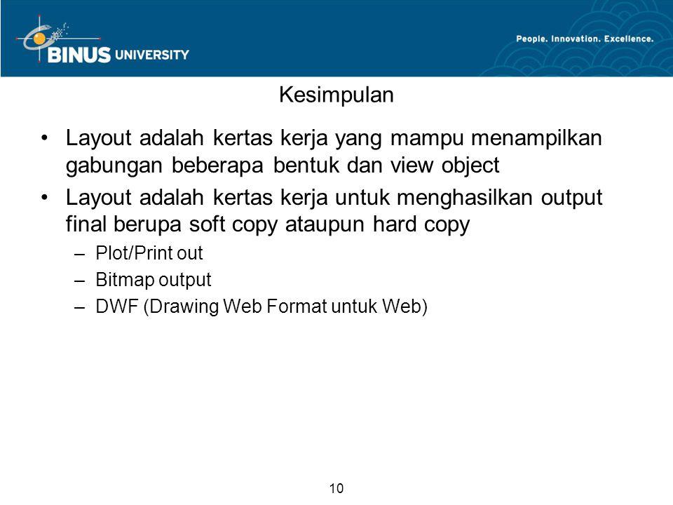 10 Kesimpulan Layout adalah kertas kerja yang mampu menampilkan gabungan beberapa bentuk dan view object Layout adalah kertas kerja untuk menghasilkan output final berupa soft copy ataupun hard copy –Plot/Print out –Bitmap output –DWF (Drawing Web Format untuk Web)