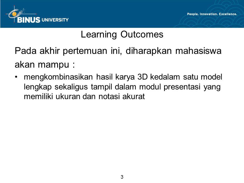 3 Learning Outcomes Pada akhir pertemuan ini, diharapkan mahasiswa akan mampu : mengkombinasikan hasil karya 3D kedalam satu model lengkap sekaligus tampil dalam modul presentasi yang memiliki ukuran dan notasi akurat