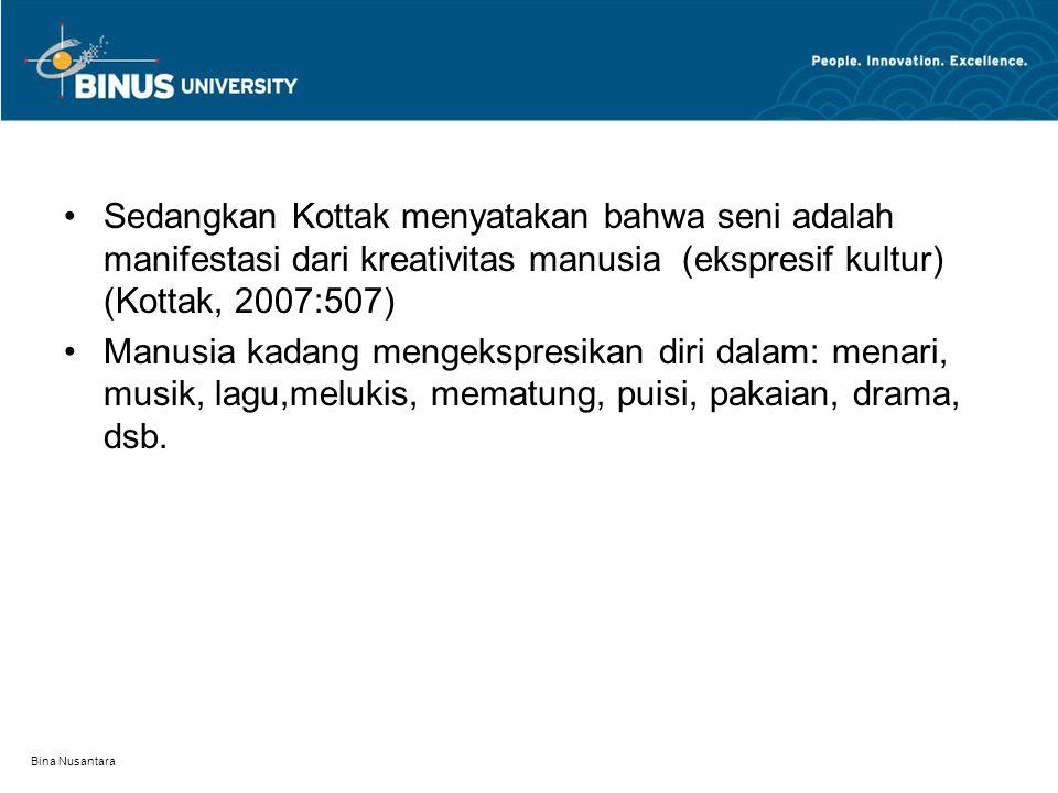 Bina Nusantara Sedangkan Kottak menyatakan bahwa seni adalah manifestasi dari kreativitas manusia (ekspresif kultur) (Kottak, 2007:507) Manusia kadang mengekspresikan diri dalam: menari, musik, lagu,melukis, mematung, puisi, pakaian, drama, dsb.