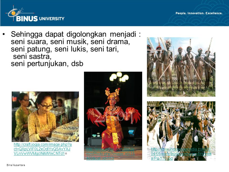 Bina Nusantara Sehingga dapat digolongkan menjadi : seni suara, seni musik, seni drama, seni patung, seni lukis, seni tari, seni sastra, seni pertunju