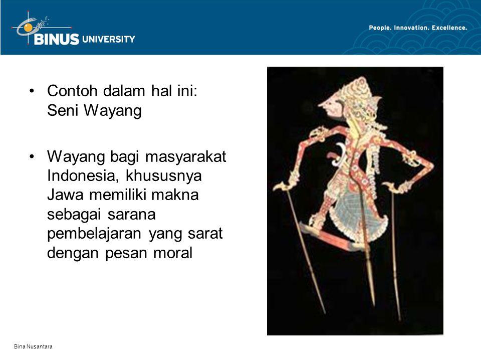 Bina Nusantara Contoh dalam hal ini: Seni Wayang Wayang bagi masyarakat Indonesia, khususnya Jawa memiliki makna sebagai sarana pembelajaran yang sarat dengan pesan moral
