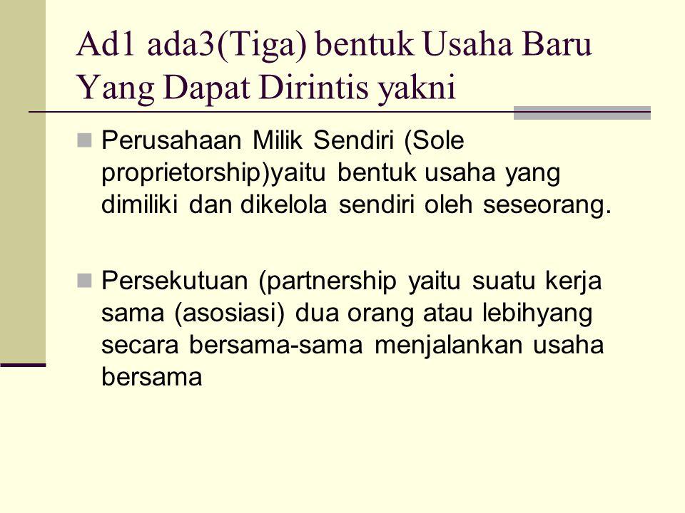 Ad1 ada3(Tiga) bentuk Usaha Baru Yang Dapat Dirintis yakni Perusahaan Milik Sendiri (Sole proprietorship)yaitu bentuk usaha yang dimiliki dan dikelola sendiri oleh seseorang.