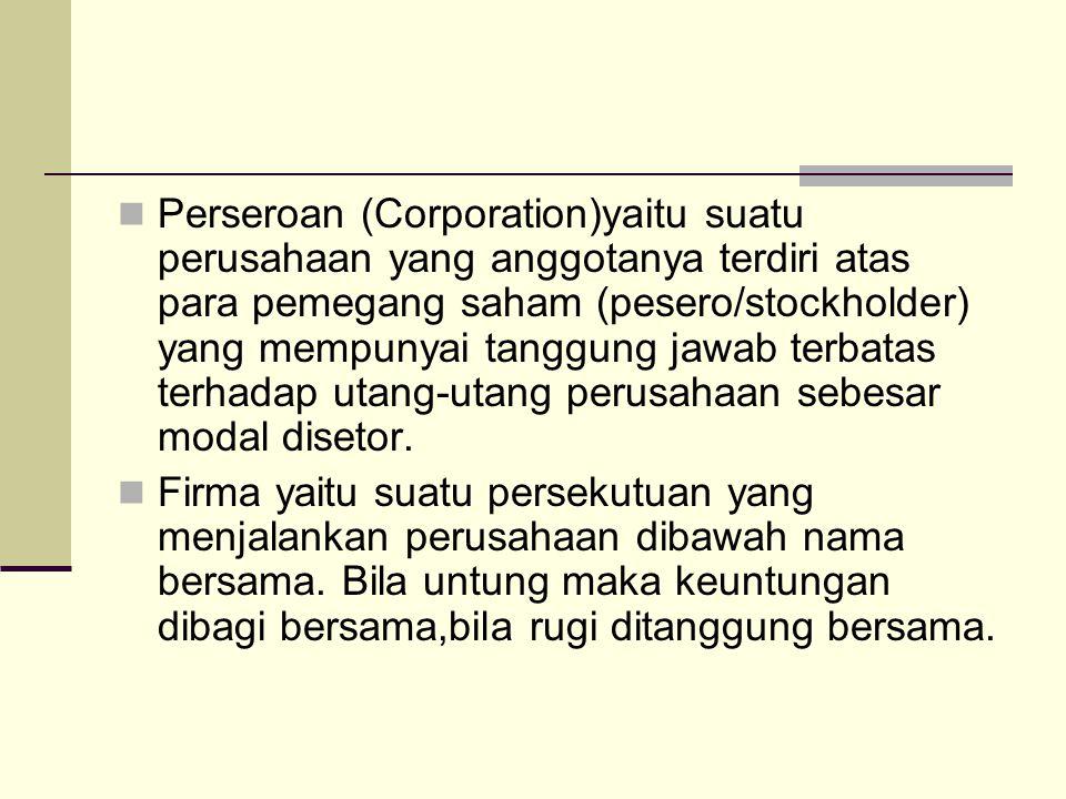 Perseroan (Corporation)yaitu suatu perusahaan yang anggotanya terdiri atas para pemegang saham (pesero/stockholder) yang mempunyai tanggung jawab terb