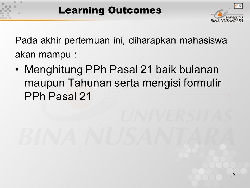 2 Learning Outcomes Pada akhir pertemuan ini, diharapkan mahasiswa akan mampu : Menghitung PPh Pasal 21 baik bulanan maupun Tahunan serta mengisi formulir PPh Pasal 21