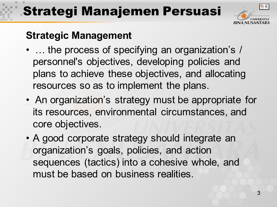 3 Strategi Manajemen Persuasi Strategic Management … the process of specifying an organization's / personnel s objectives, developing policies and plans to achieve these objectives, and allocating resources so as to implement the plans.