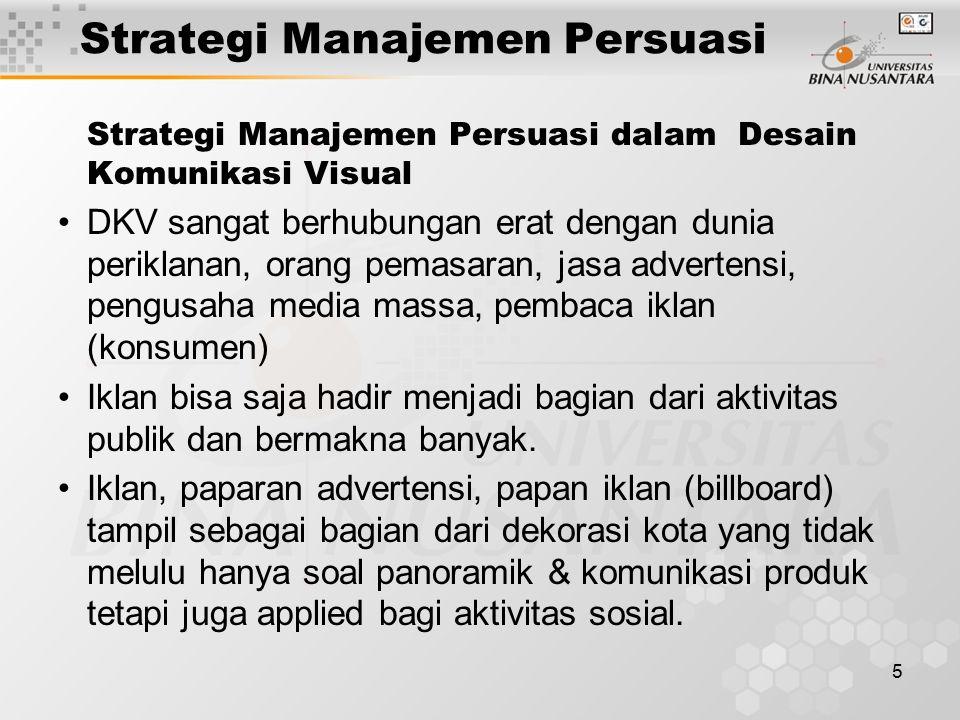 5 Strategi Manajemen Persuasi Strategi Manajemen Persuasi dalam Desain Komunikasi Visual DKV sangat berhubungan erat dengan dunia periklanan, orang pemasaran, jasa advertensi, pengusaha media massa, pembaca iklan (konsumen) Iklan bisa saja hadir menjadi bagian dari aktivitas publik dan bermakna banyak.