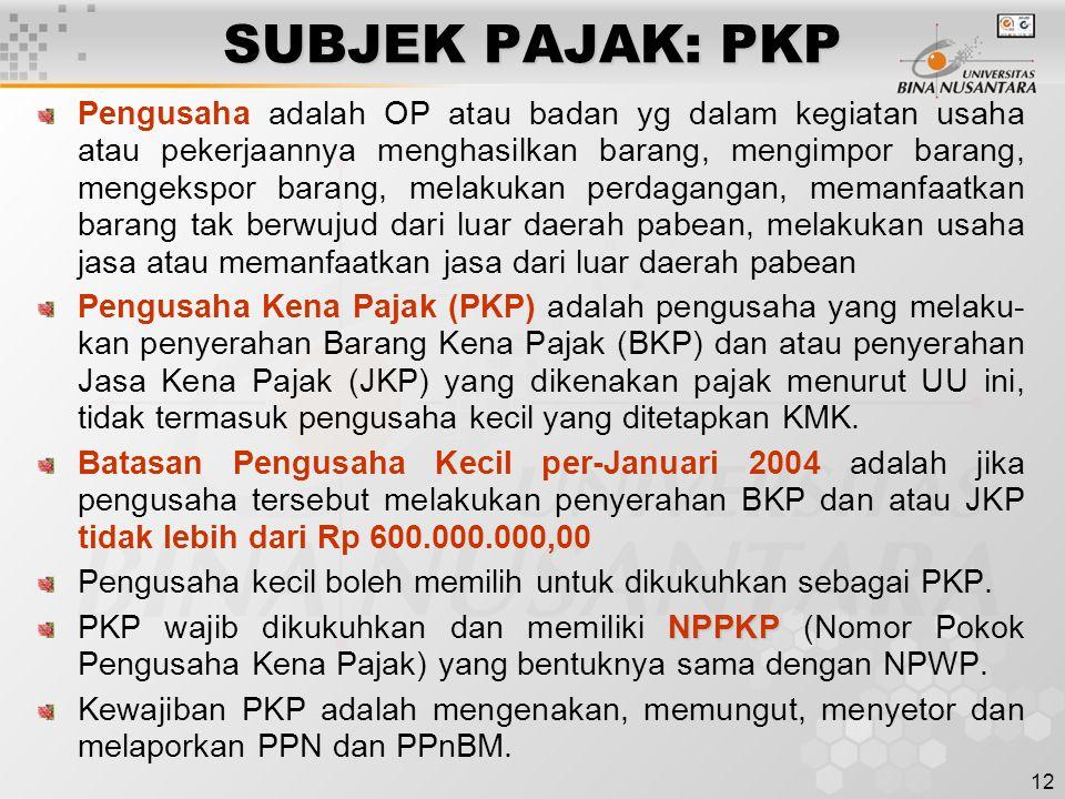 12 SUBJEK PAJAK: PKP Pengusaha adalah OP atau badan yg dalam kegiatan usaha atau pekerjaannya menghasilkan barang, mengimpor barang, mengekspor barang