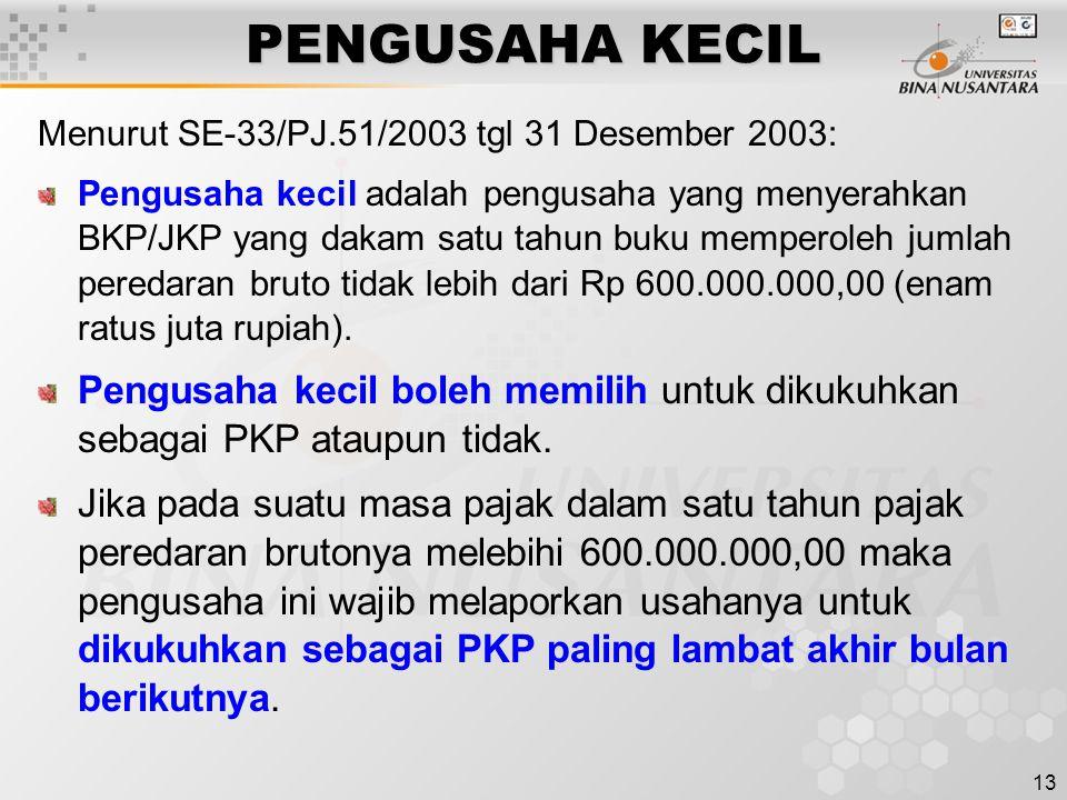 13 PENGUSAHA KECIL Menurut SE-33/PJ.51/2003 tgl 31 Desember 2003: Pengusaha kecil adalah pengusaha yang menyerahkan BKP/JKP yang dakam satu tahun buku