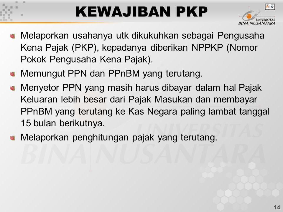 14 KEWAJIBAN PKP Melaporkan usahanya utk dikukuhkan sebagai Pengusaha Kena Pajak (PKP), kepadanya diberikan NPPKP (Nomor Pokok Pengusaha Kena Pajak).